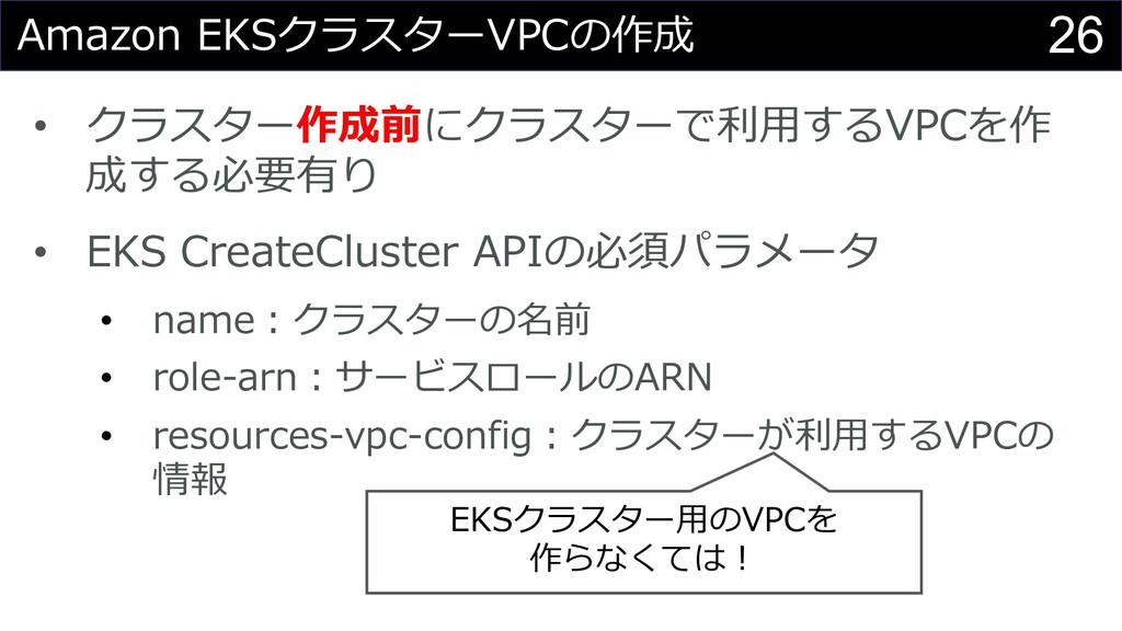 26 Amazon EKSクラスターVPCの作成 • クラスター作成前にクラスターで利⽤するV...