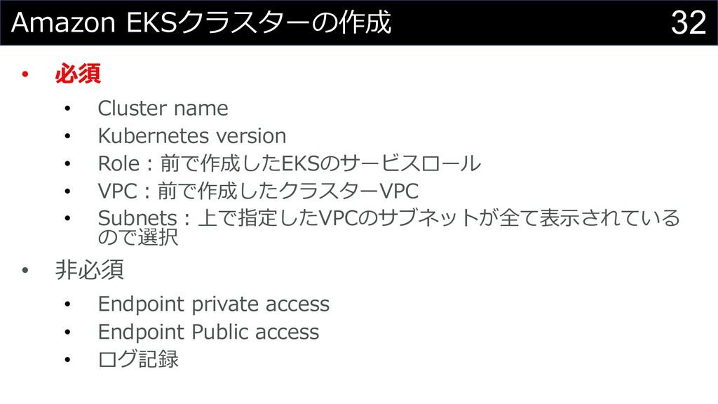 32 Amazon EKSクラスターの作成 • 必須 • Cluster name • Kub...
