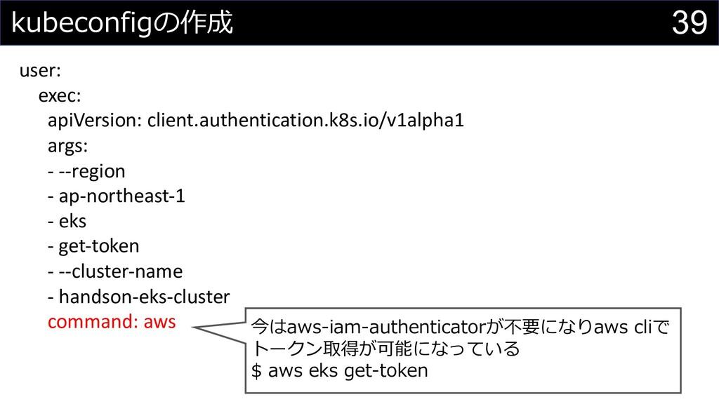 39 kubeconfigの作成 user: exec: apiVersion: client...