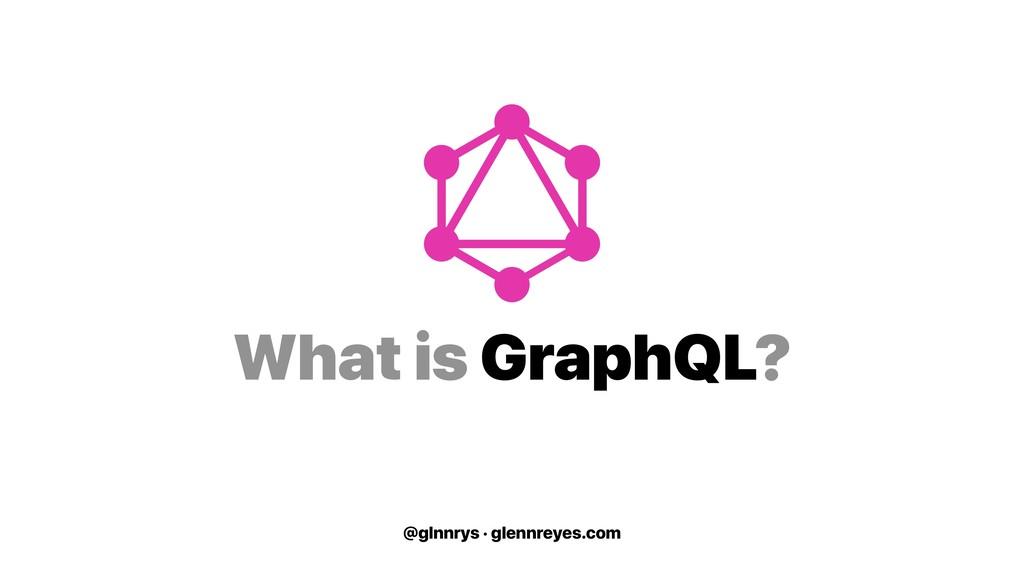 @glnnrys · glennreyes.com What is GraphQL?