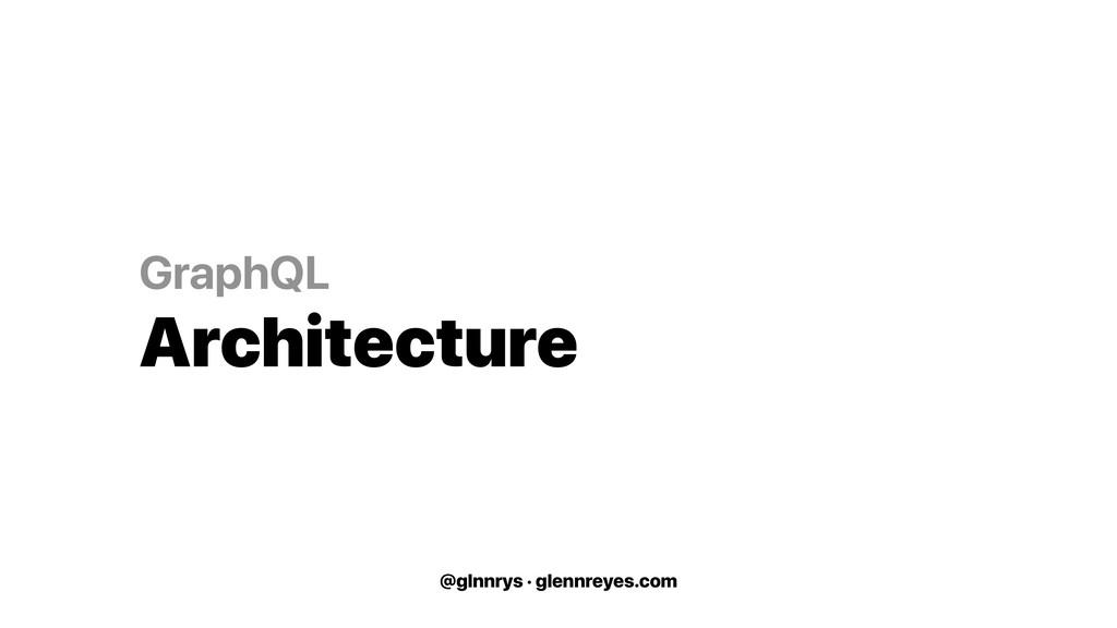 @glnnrys · glennreyes.com GraphQL Architecture