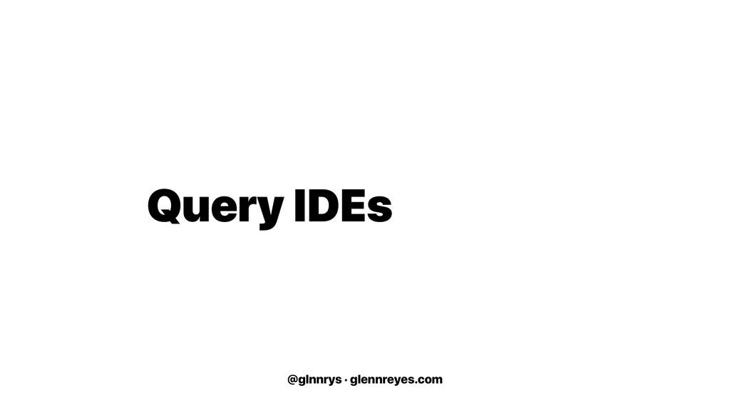 @glnnrys · glennreyes.com Query IDEs