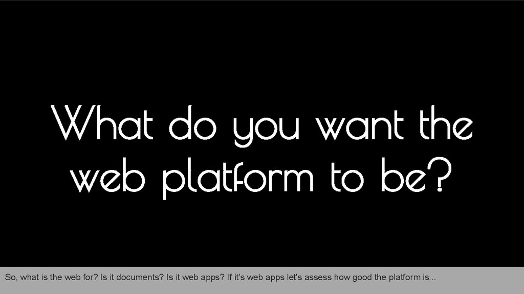 What do you want the web platform to be? So, wh...