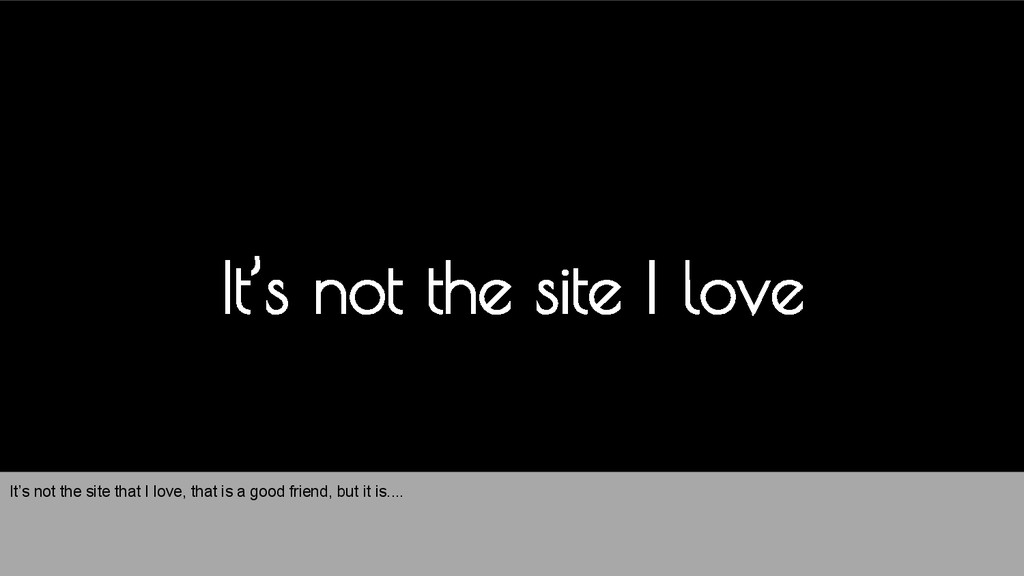 It's not the site I love It's not the site that...
