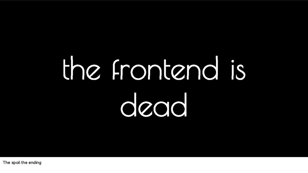 the frontend is dead The spoil the ending