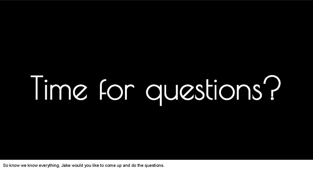 Time for questions? So know we know everything,...