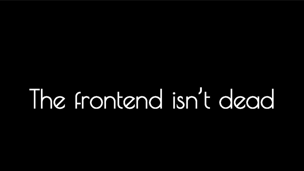 The frontend isn't dead