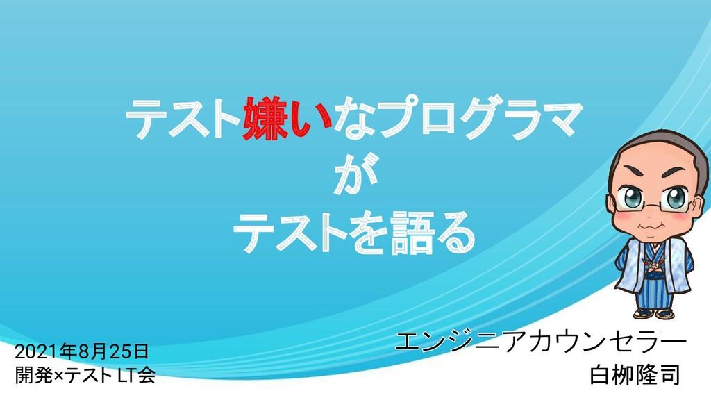テスト嫌いなプログラマ が テストを語る 白栁隆司 2021年8月25日 開発×テスト LT会
