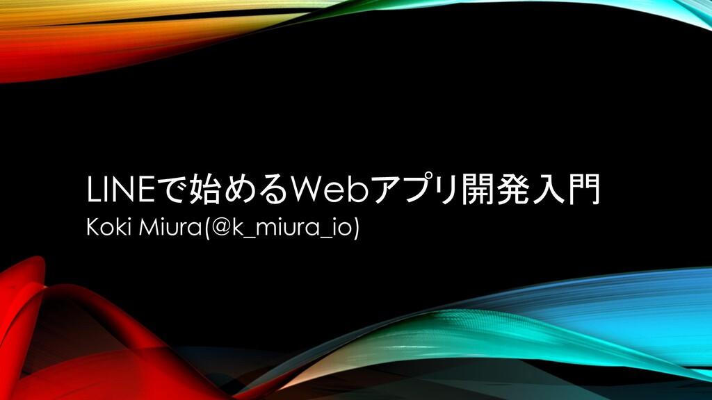 LINEで始めるWebアプリ開発入門 Koki Miura(@k_miura_io)