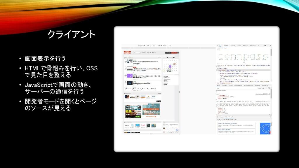 クライアント • 画面表示を行う • HTMLで骨組みを行い、CSS で見た目を整える • J...