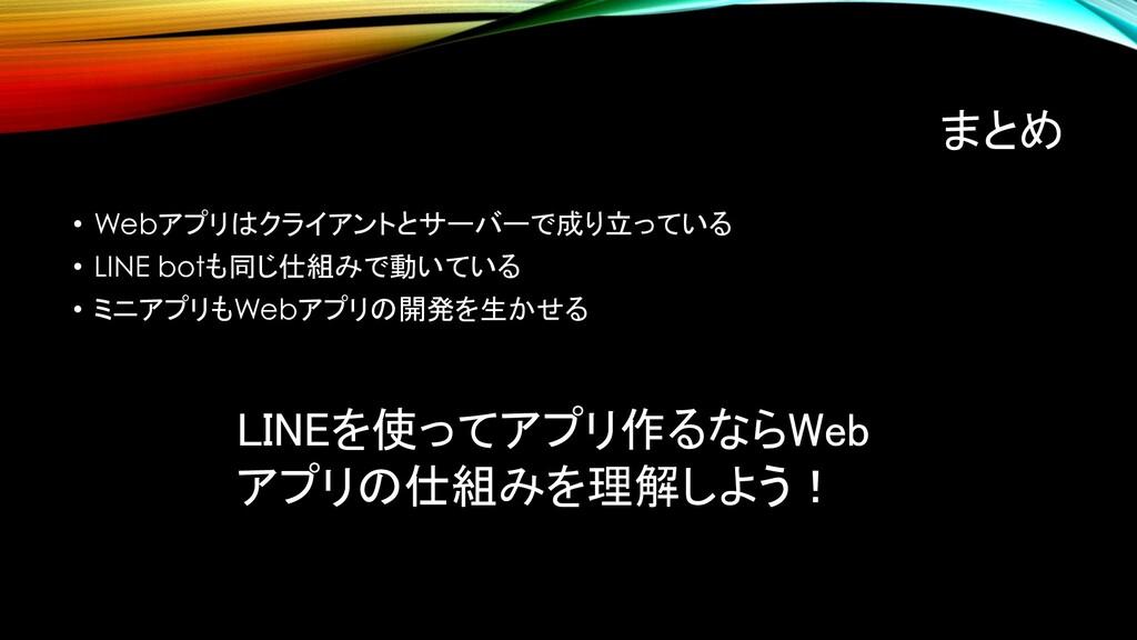 まとめ • Webアプリはクライアントとサーバーで成り立っている • LINE botも同じ仕...