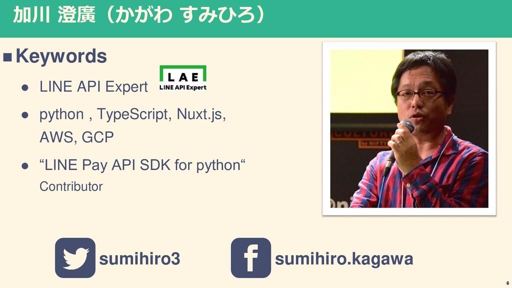 加川 澄廣(かがわ すみひろ) ◼ Keywords ⚫ LINE API Expert ⚫ ...