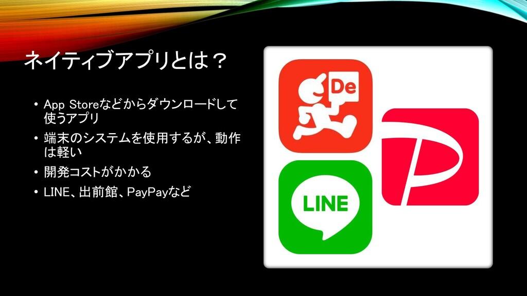 ネイティブアプリとは? • App Storeなどからダウンロードして 使うアプリ • 端末の...