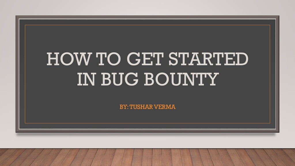 HOW TO GET STARTED IN BUG BOUNTY BY: TUSHAR VER...