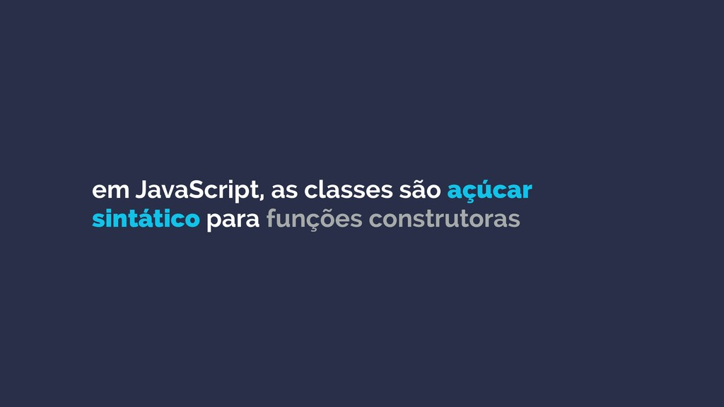 em JavaScript, as classes são açúcar sintático ...