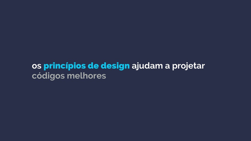 os princípios de design ajudam a projetar códig...