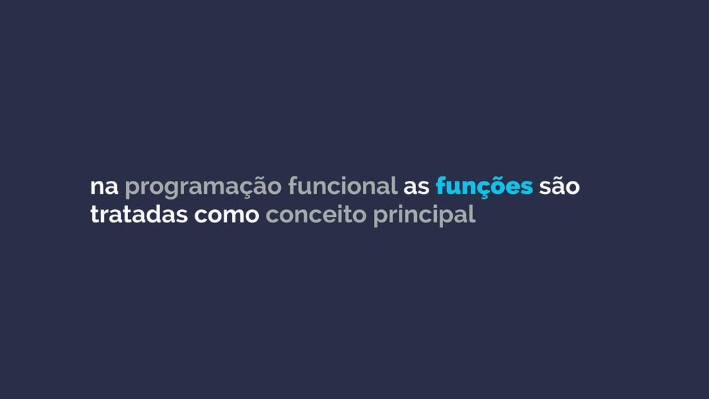 na programação funcional as funções são tratada...