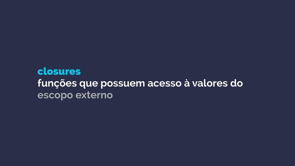 closures funções que possuem acesso à valores ...