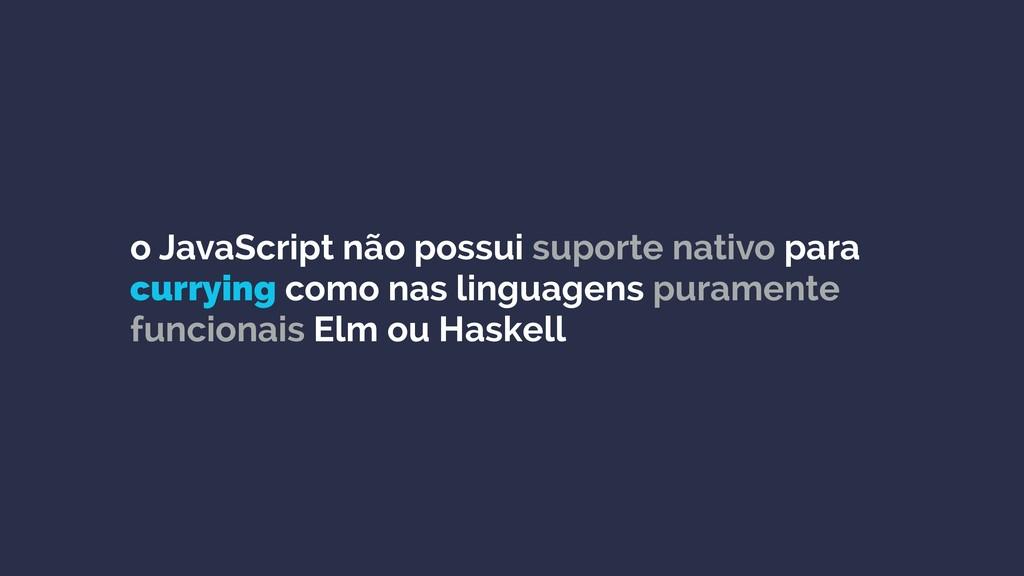 o JavaScript não possui suporte nativo para cur...