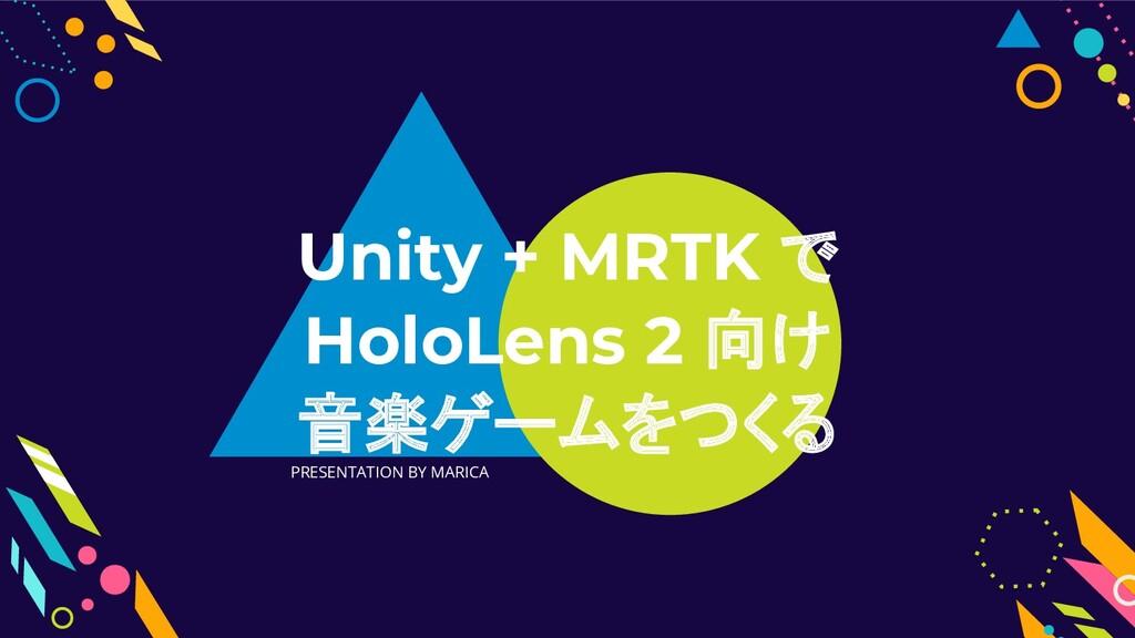 PRESENTATION BY MARICA Unity + MRTK で HoloLens ...
