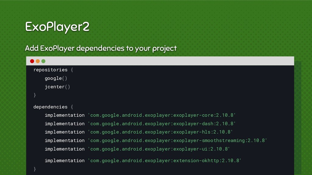 Add ExoPlayer dependencies to your project repo...