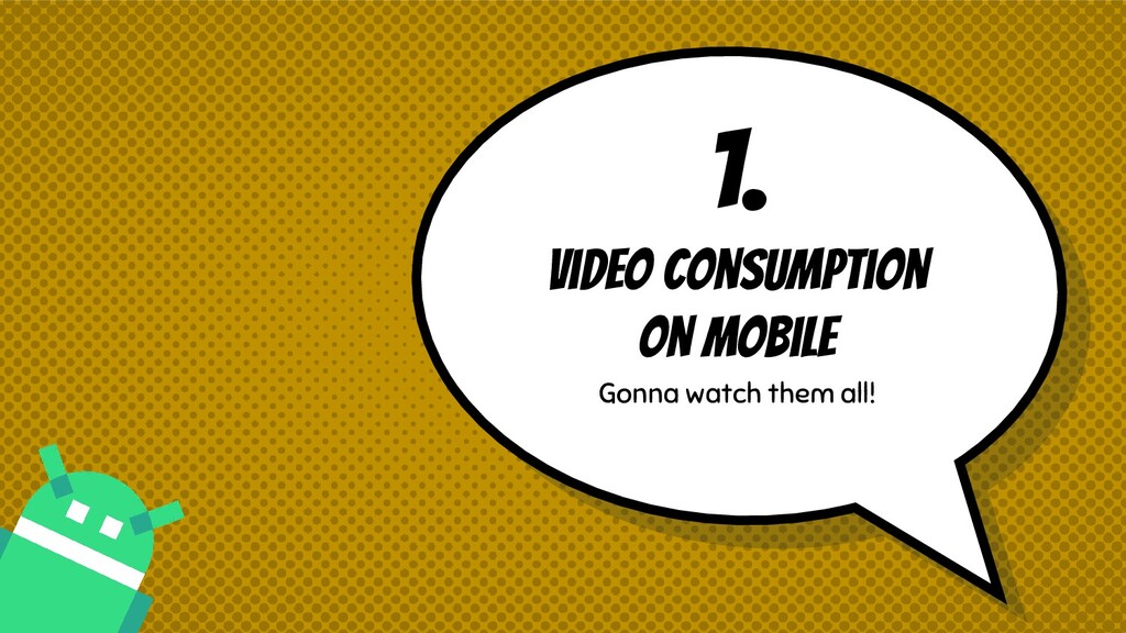 1. Video consumption on mobile Gonna watch them...