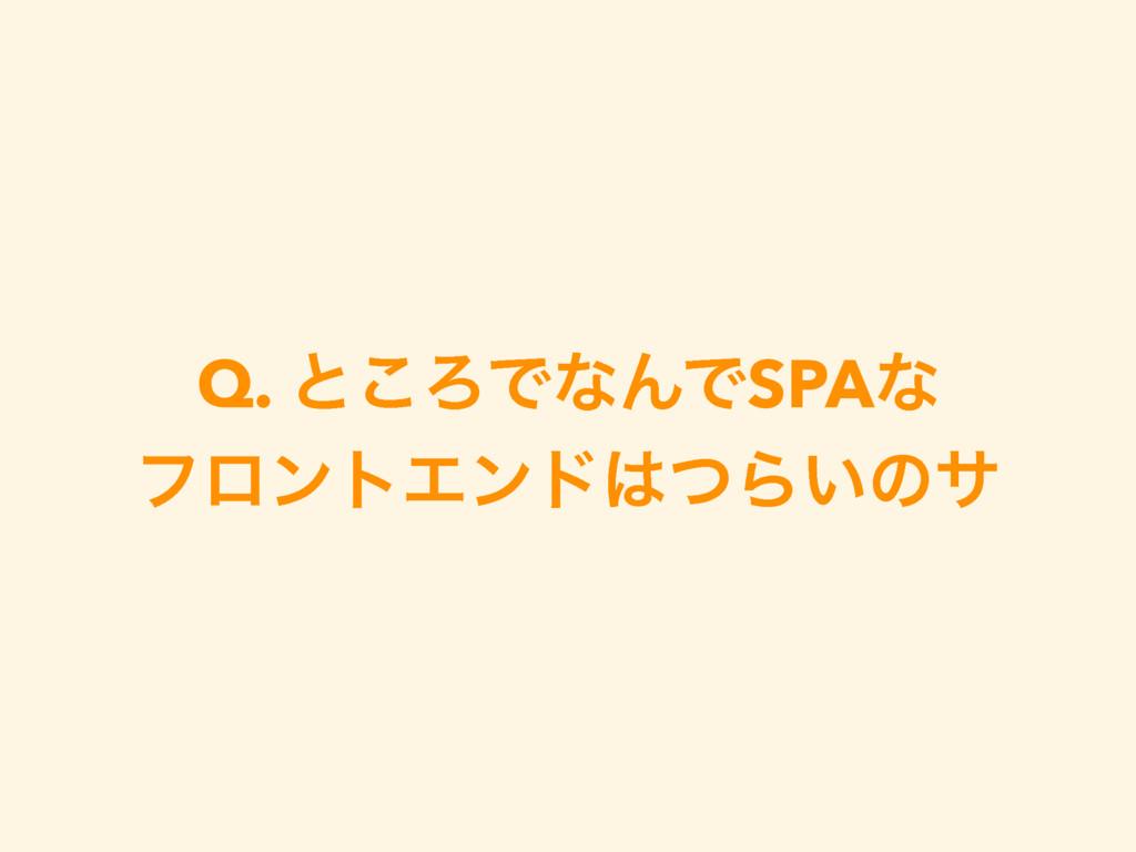 Q. ͱ͜ΖͰͳΜͰSPAͳ ϑϩϯτΤϯυͭΒ͍ͷα
