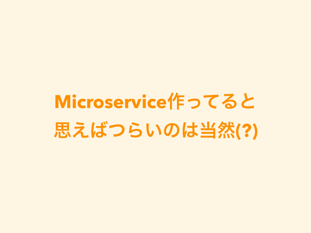 Microservice࡞ͬͯΔͱ ࢥ͑ͭΒ͍ͷવ(?)