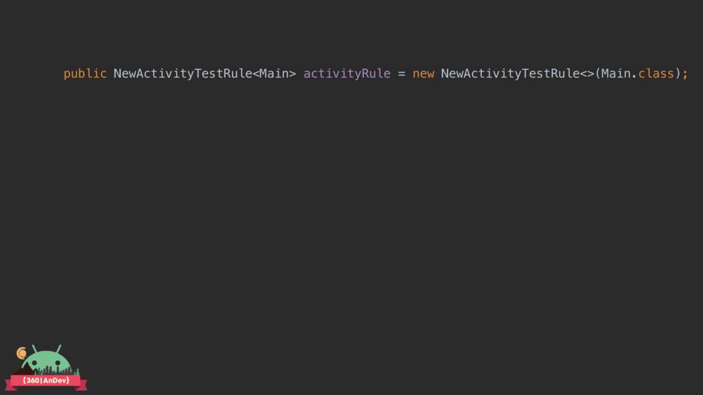 public NewActivityTestRule<Main> activityRule =...