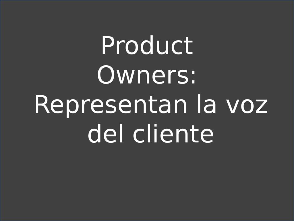 Product Owners: Representan la voz del cliente