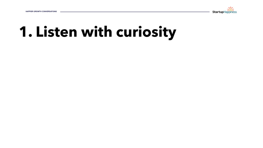 1. Listen with curiosity HAPPIER GROWTH CONVERS...