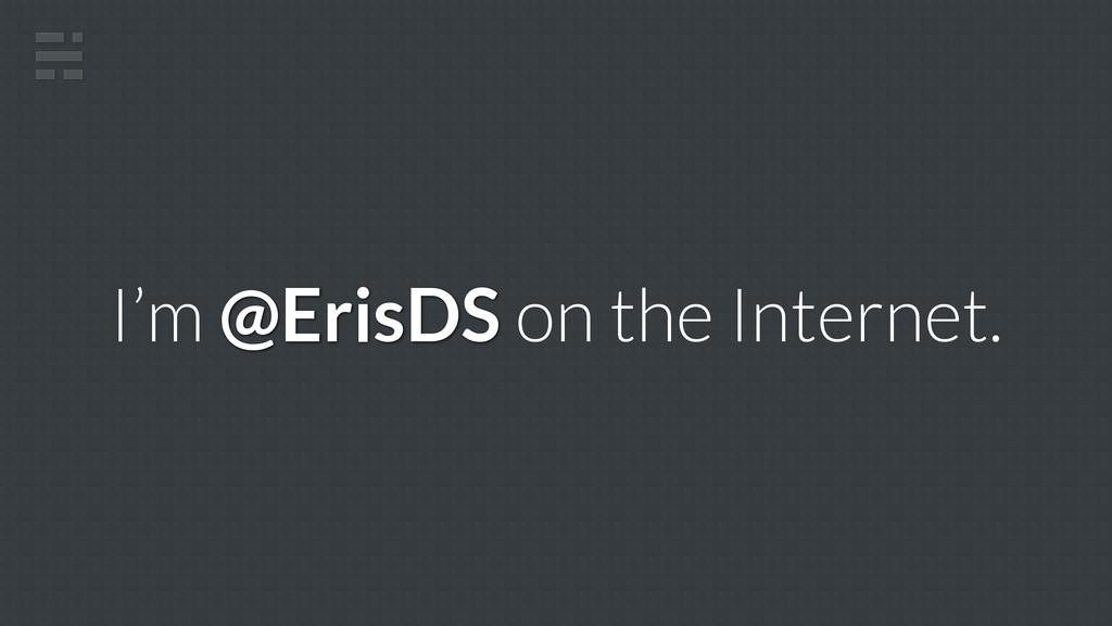 I'm @ErisDS on the Internet.