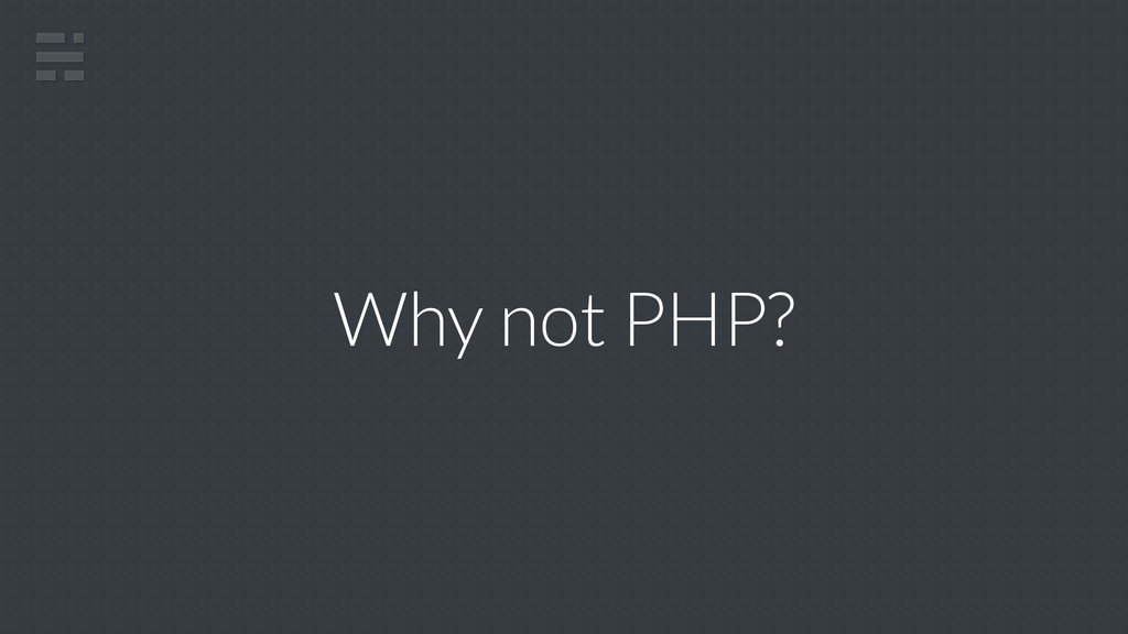 Why not PHP?