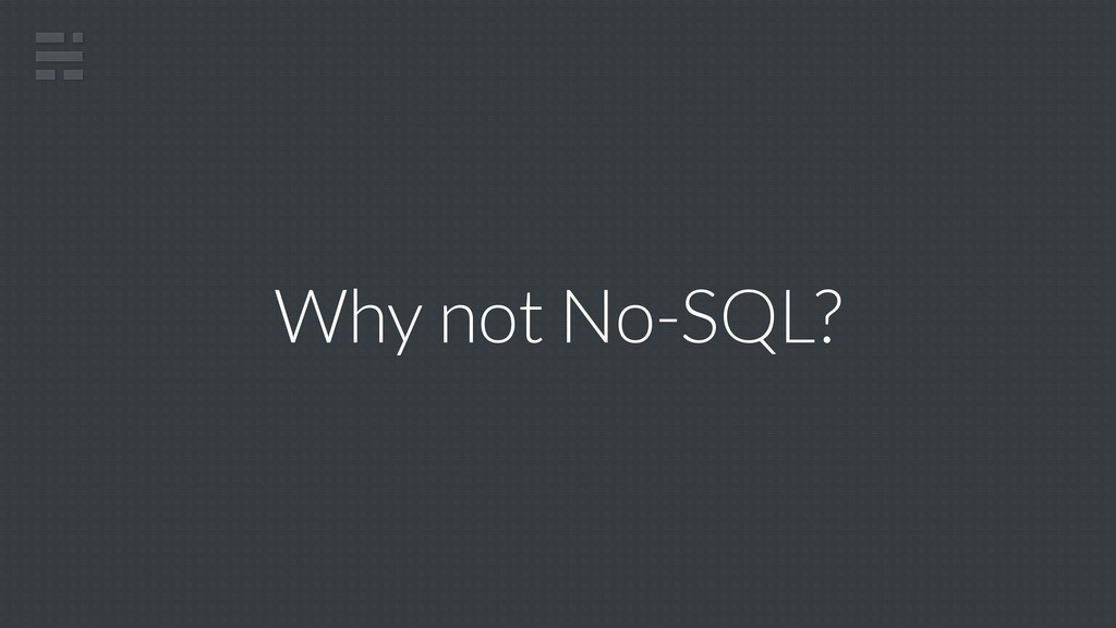 Why not No-SQL?
