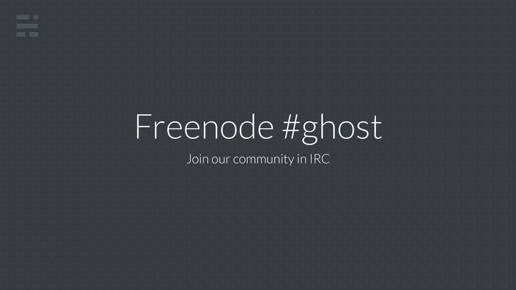 Freenode #ghost Join our community in IRC