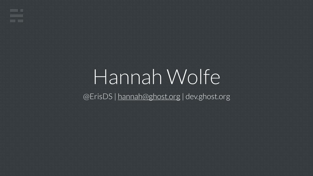 Hannah Wolfe @ErisDS   hannah@ghost.org   dev.g...
