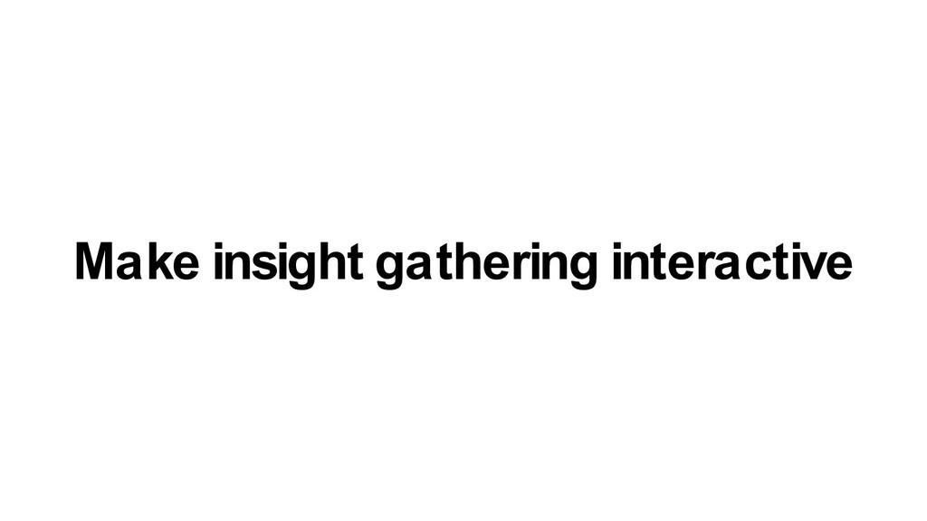 Make insight gathering interactive