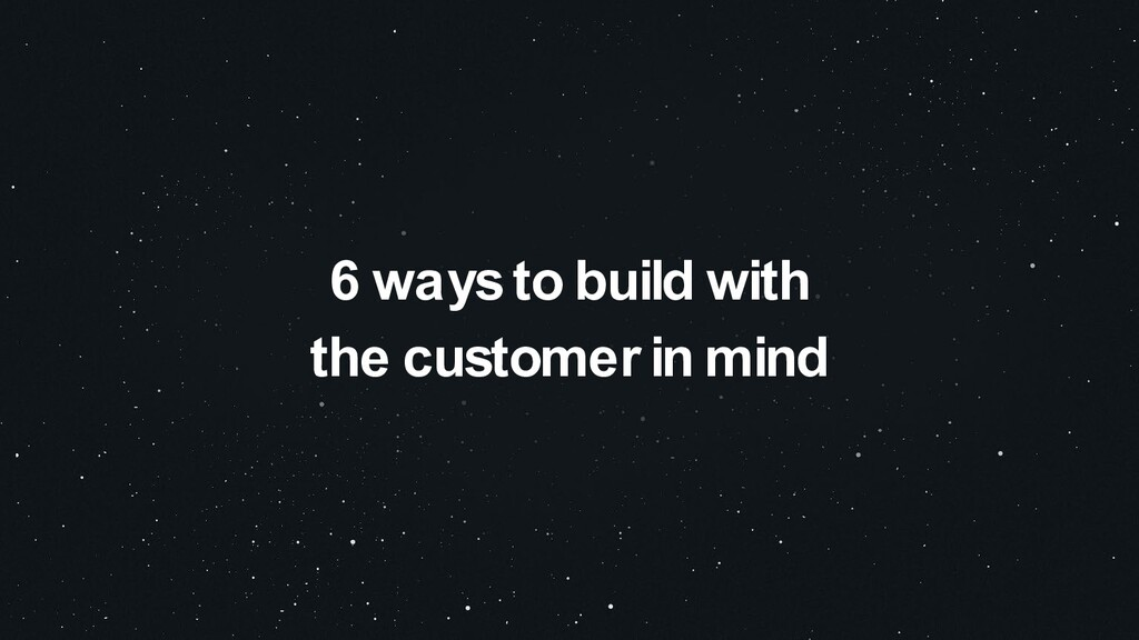 6 ways to build with the customer in mind