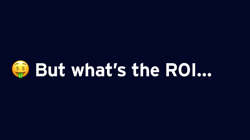 But what's the ROI…
