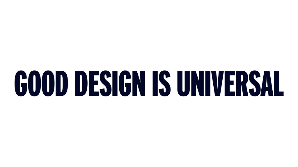 GOOD DESIGN IS UNIVERSAL