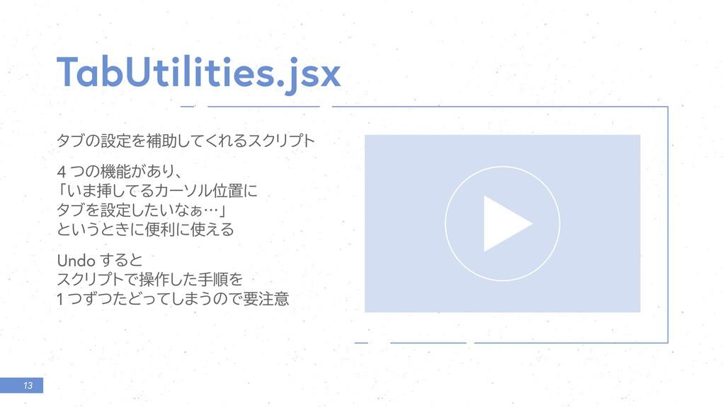 13 T bUtilities.jsx λϒͷઃఆΛิॿͯ͘͠ΕΔεΫϦϓτ 4 ͭͷػ͕͋...