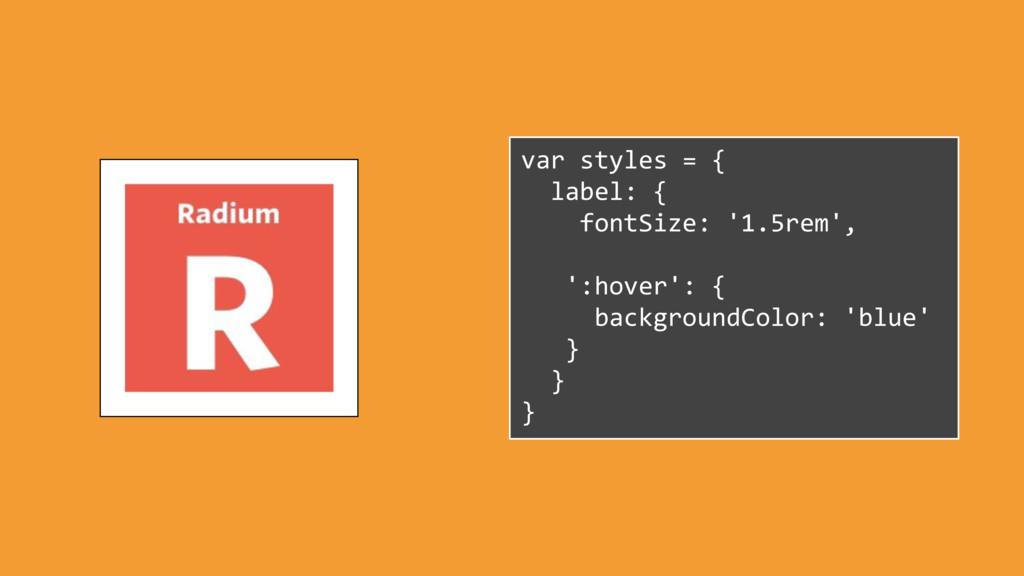 var styles = { label: { fontSize: '1.5rem', ':h...