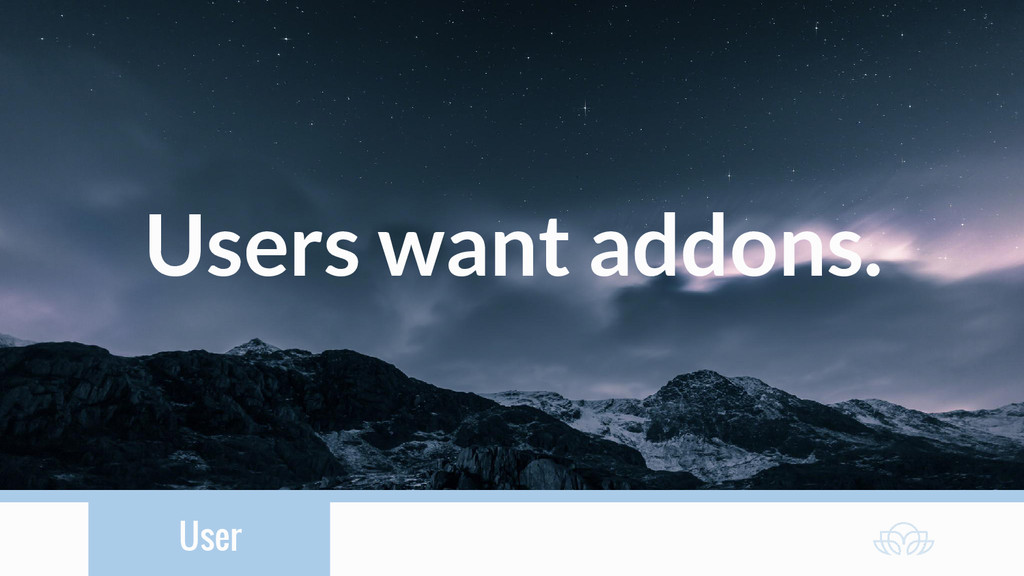 User Users want addons.