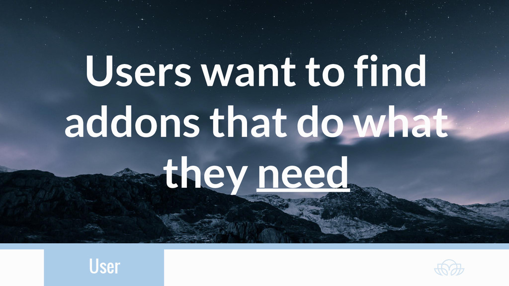 User Users want to find addons that do what the...