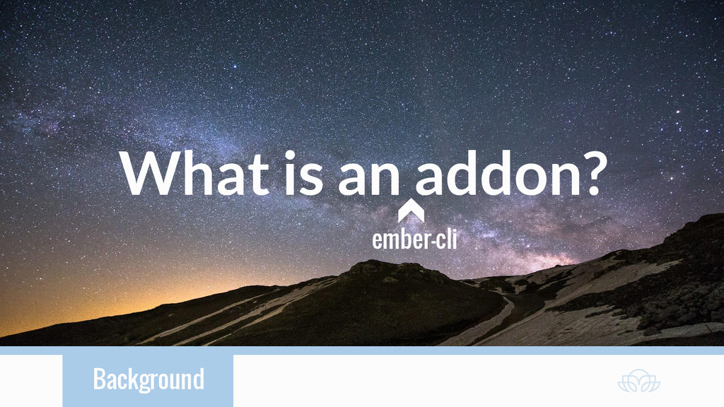 Background What is an addon? ember-cli