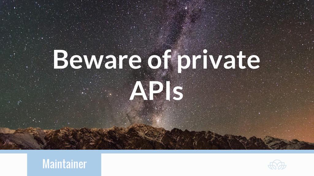 Maintainer Beware of private APIs