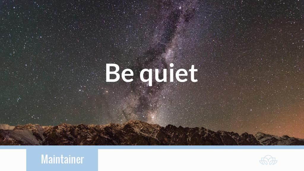 Maintainer Be quiet