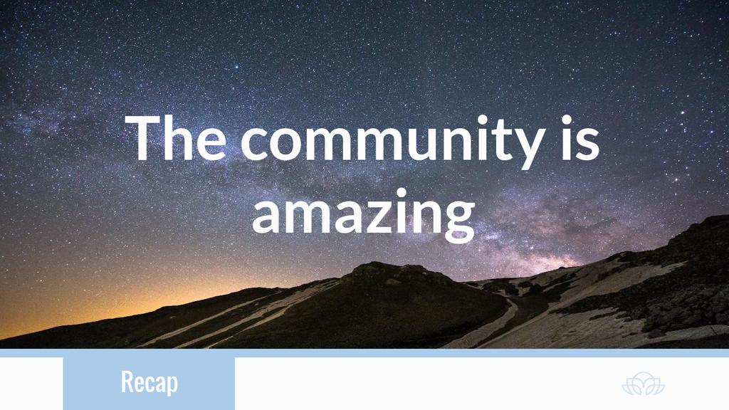Recap The community is amazing