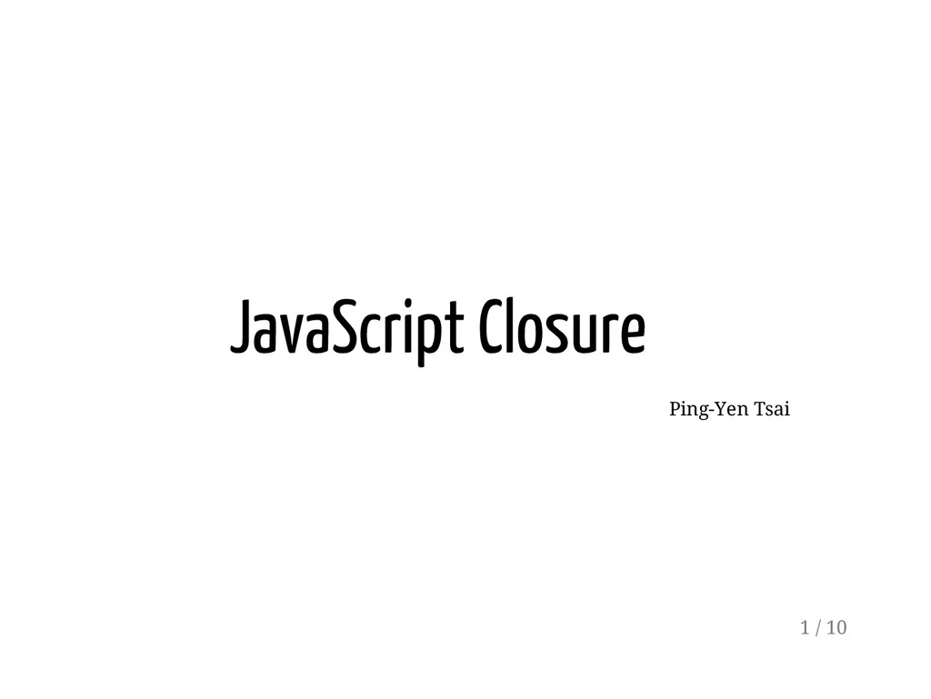 JavaScript Closure Ping-Yen Tsai 1 / 10