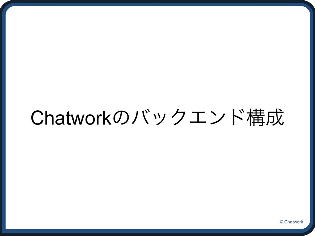 © Chatwork ChatworkͷόοΫΤϯυߏ